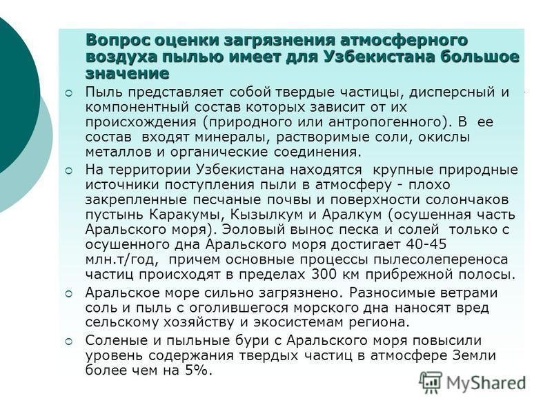 Вопрос оценки загрязнения атмосферного воздуха пылью имеет для Узбекистана большое значение Пыль представляет собой твердые частицы, дисперсный и компонентный состав которых зависит от их происхождения (природного или антропогенного). В ее состав вхо