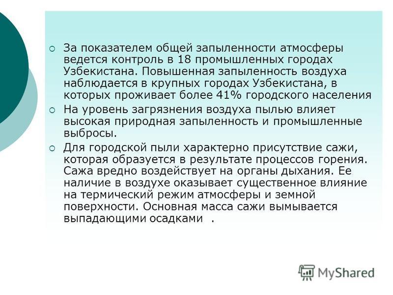 За показателем общей запыленности атмосферы ведется контроль в 18 промышленных городах Узбекистана. Повышенная запыленность воздуха наблюдается в крупных городах Узбекистана, в которых проживает более 41% городского населения На уровень загрязнения в