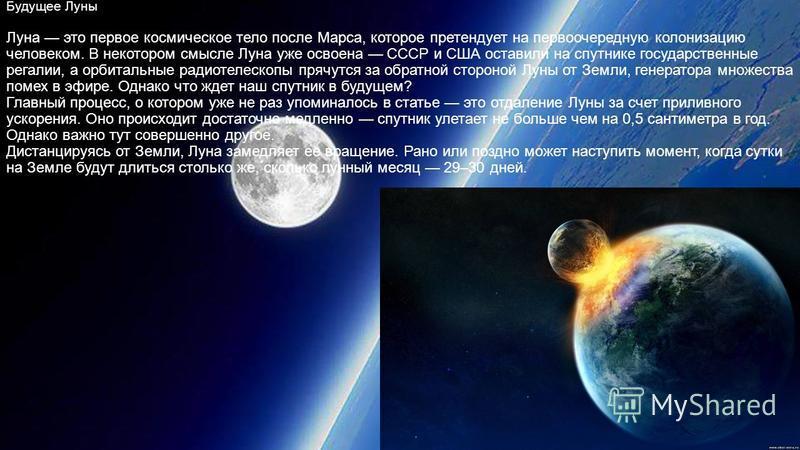 Будущее Луны Луна это первое космическое тело после Марса, которое претендует на первоочередную колонизацию человеком. В некотором смысле Луна уже освоена СССР и США оставили на спутнике государственные регалии, а орбитальные радиотелескопы прячутся