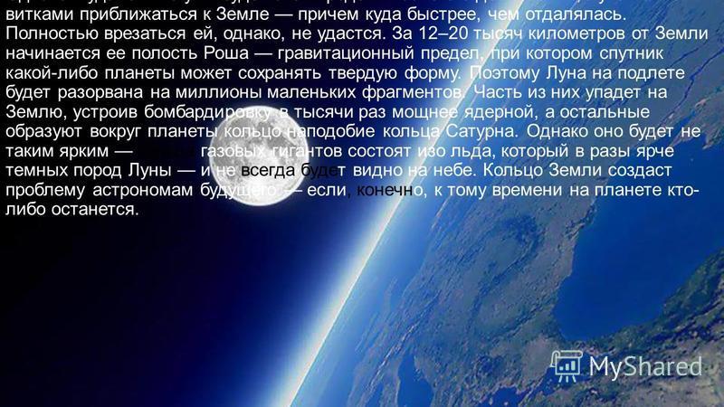 Однако в удаления Луны будет свой предел. После его достижения, Луна начнет витками приближаться к Земле причем куда быстрее, чем отдалялась. Полностью врезаться ей, однако, не удастся. За 12–20 тысяч километров от Земли начинается ее полость Роша гр