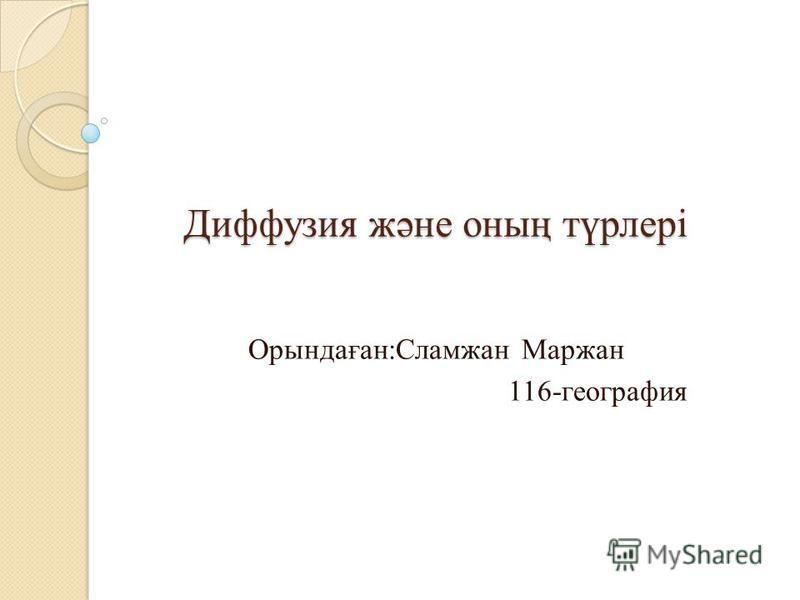 Диффузия және оның түрлері Диффузия және оның түрлері Орындаған:Сламжан Маржан 116-география