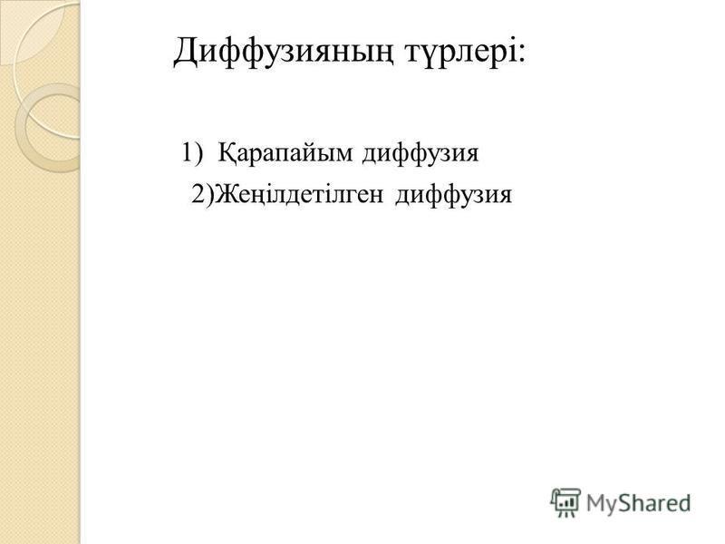 Диффузияның түрлері: 1) Қарапатым диффузия 2)Жеңілдетілген диффузия