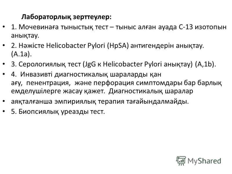 Лабораторлық зерттеулер: 1. Мочевинаға тыныстық тест – тыныс алған ауада С-13 изотопын анықтау. 2. Нəжісте Helicobacter Pylori (HpSA) антигендерін анықтау. (A.1 а). 3. Серологиялық тест (JgG к Helicobacter Pylori анықтау) (А,1b). 4. Инвазивті диагнос