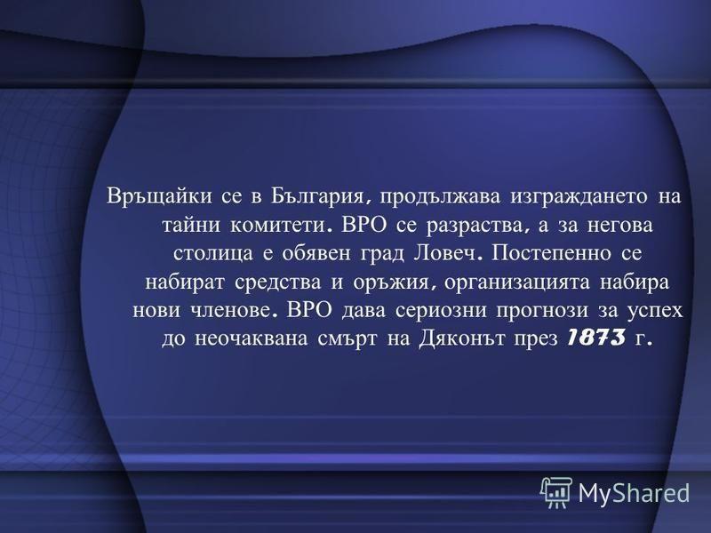 Връщайки се в България, продължава изграждането на тайни комитети. ВРО се разраства, а за негова столица е обявен град Ловеч. Постепенно се набират средства и оръжия, организацията набира нови членове. ВРО дава сериозни прогнози за успех до неочакван