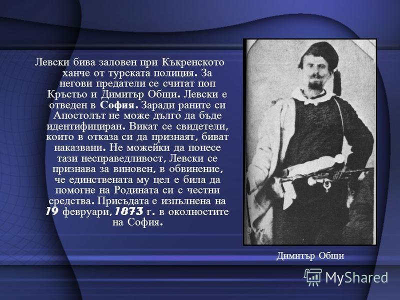 Левски бива заловен при Къкренското ханче от турската полиция. За негови предатели се считат поп Кръстьо и Димитър Общи. Левски е отведен в София. Заради раните си Апостолът не може дълго да бъде идентифициран. Викат се свидетели, които в отказа си д