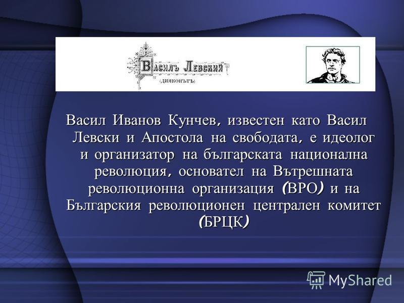 Васил Иванов Кунчев, известен като Васил Левски и Апостола на свободата, е идеолог и организатор на българската национална революция, основател на Вътрешната революционна организация ( ВРО ) и на Българския революционен централен комитет ( БРЦК )