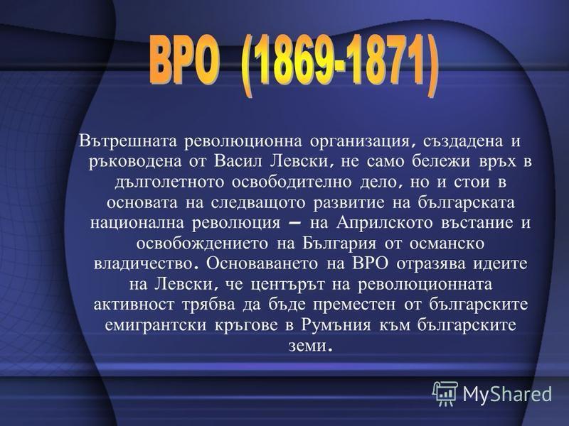 Вътрешната революционна организация, създадена и ръководена от Васил Левски, не само бележи връх в дълголетното освободително дело, но и стои в основата на следващото развитие на българската национална революция – на Априлското въстание и освобождени