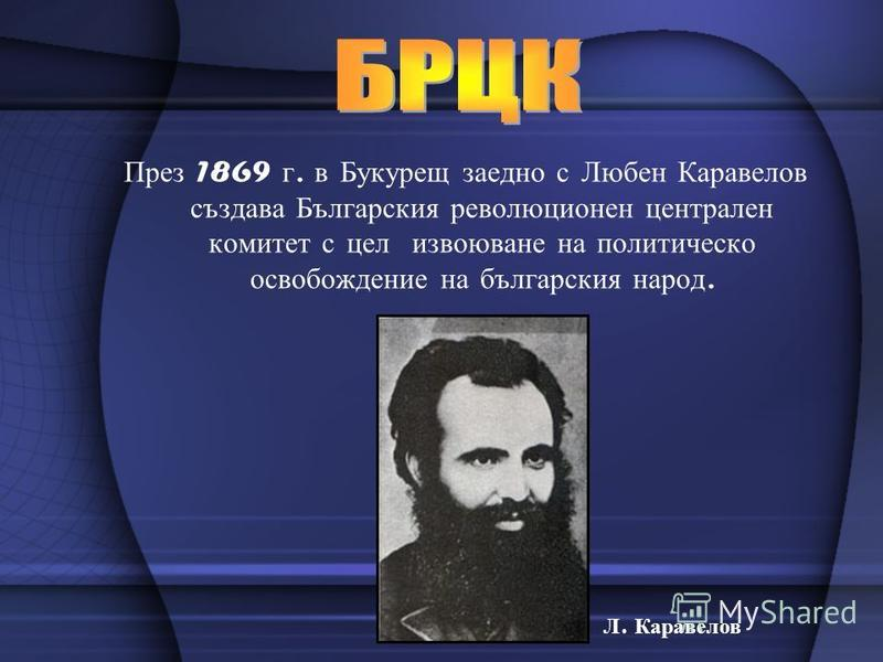 През 1869 г. в Букурещ заедно с Любен Каравелов създава Българския революционен централен комитет с цел извоюване на политическо освобождение на българския народ. Л. Каравелов