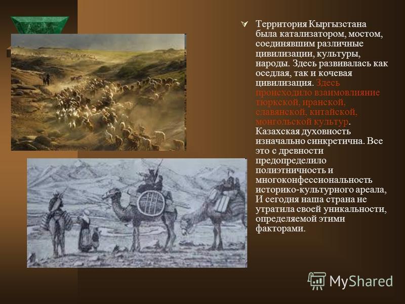 Территория Кыргызстана была катализатором, мостом, соединявшим различные цивилизации, культуры, народы. Здесь развивалась как оседлая, так и кочевая цивилизация. Здесь происходило взаимовлияние тюркской, иранской, славянской, китайской, монгольской к