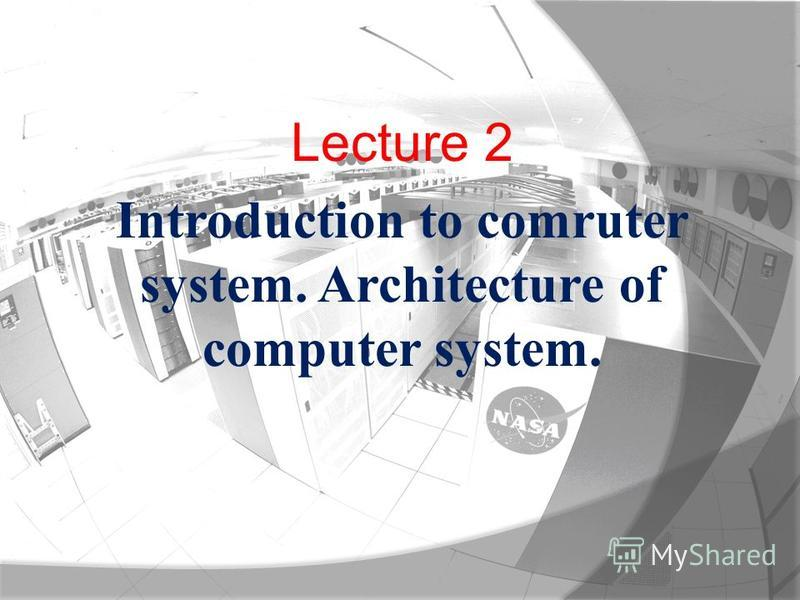Lecture 2 Introduction to comruter system. Architecture of computer system.