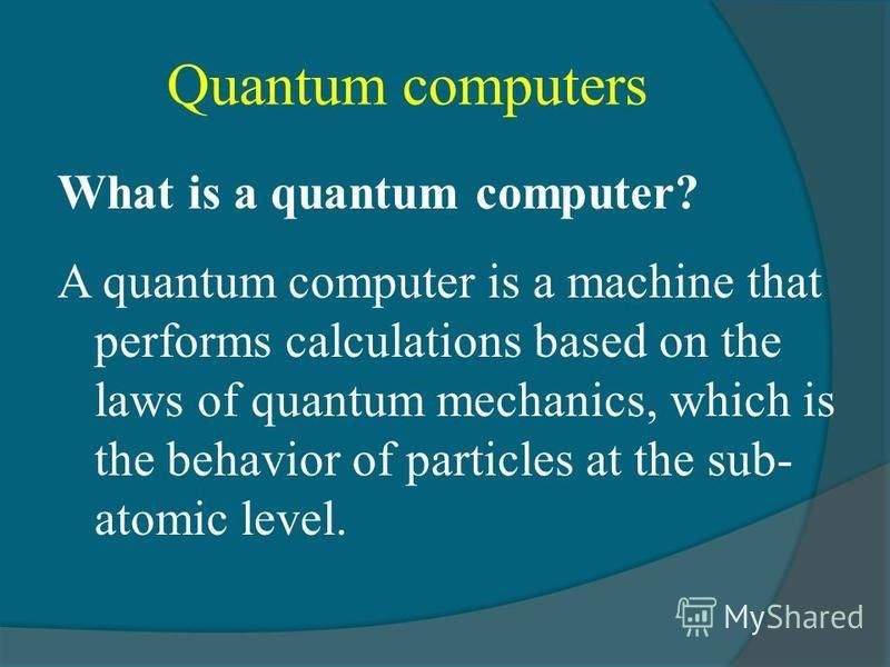 Quantum computers What is a quantum computer? A quantum computer is a machine that performs calculations based on the laws of quantum mechanics, which is the behavior of particles at the sub- atomic level.