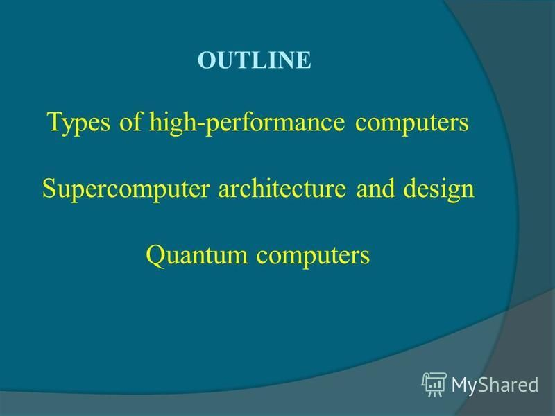 OUTLINE Types of high-performance computers Supercomputer architecture and design Quantum computers