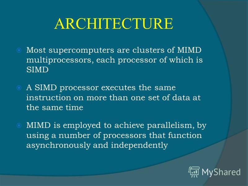 ARCHITECTURE Most supercomputers are clusters of MIMD multiprocessors, each processor of which is SIMD A SIMD processor executes the same instruction on more than one set of data at the same time MIMD is employed to achieve parallelism, by using a nu
