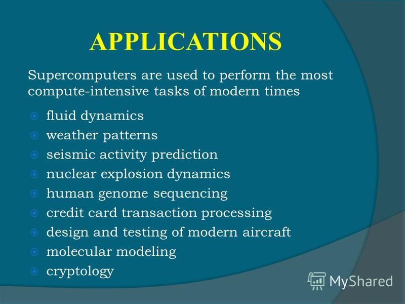 APPLICATIONS fluid dynamics weather patterns seismic activity prediction nuclear explosion dynamics human genome sequencing credit card transaction processing design and testing of modern aircraft molecular modeling cryptology Supercomputers are used