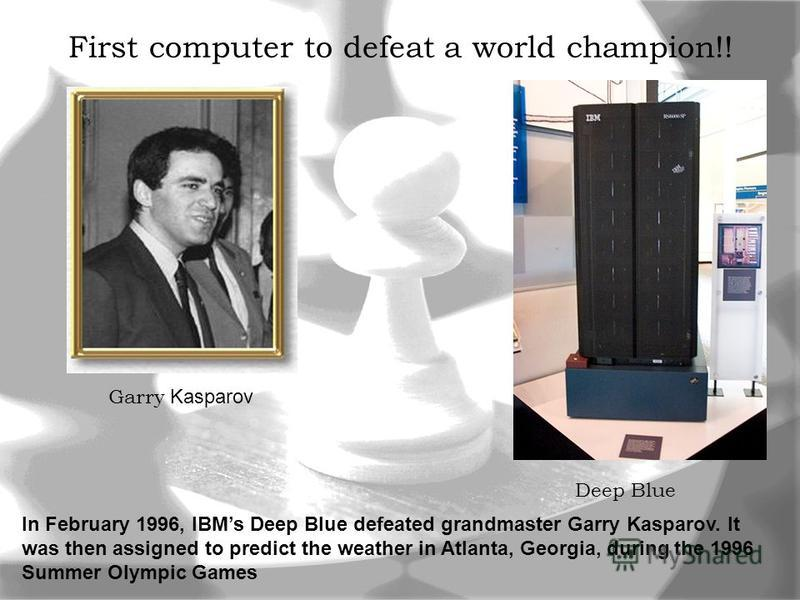 First computer to defeat a world champion!! Garry Kasparov Deep Blue In February 1996, IBMs Deep Blue defeated grandmaster Garry Kasparov. It was then assigned to predict the weather in Atlanta, Georgia, during the 1996 Summer Olympic Games