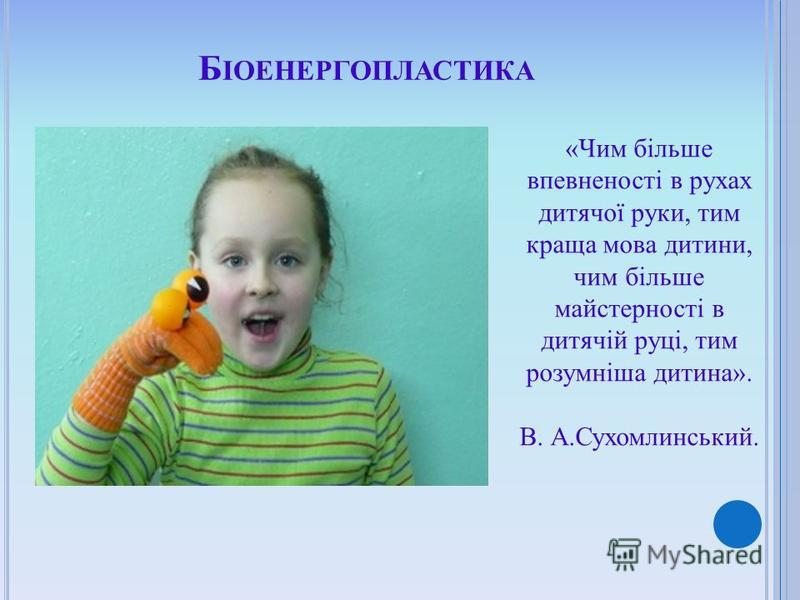 Б ІОЕНЕРГОПЛАСТИКА «Чим більше впевненості в рухах дитячої руки, тим краща мова дитини, чим більше майстерності в дитячій руці, тим розумніша дитина». В. А.Сухомлинський.