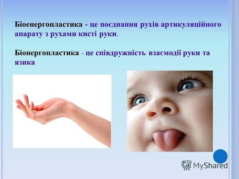 Біоенергопластика - це поєднання рухів артикуляційного апарату з рухами кисті руки. Біонергопластика - це співдружність взаємодії руки та язика