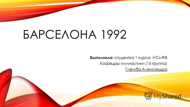 БАРСЕЛОНА 1992 Выполнила: студентка 1 курса ИСиФВ Кафедры гимнастики (16 группа) Глемба Александра