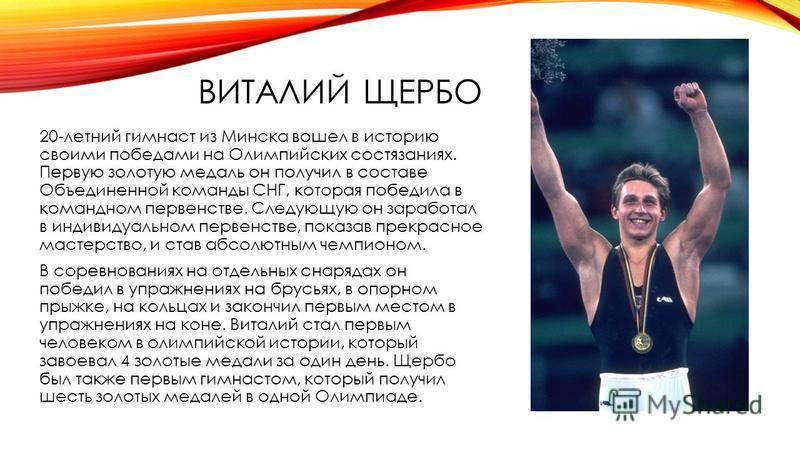 ВИТАЛИЙ ЩЕРБО 20-летний гимнаст из Минска вошел в историю своими победами на Олимпийских состязаниях. Первую золотую медаль он получил в составе Объединенной команды СНГ, которая победила в командном первенстве. Следующую он заработал в индивидуально