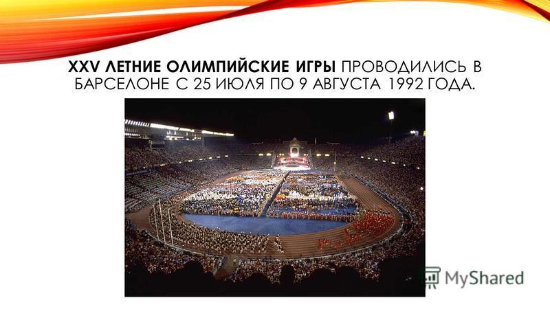 XXV ЛЕТНИЕ ОЛИМПИЙСКИЕ ИГРЫ ПРОВОДИЛИСЬ В БАРСЕЛОНЕ С 25 ИЮЛЯ ПО 9 АВГУСТА 1992 ГОДА.