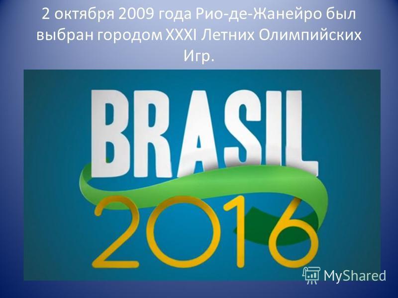2 октября 2009 года Рио-де-Жанейро был выбран городом ХХXI Летних Олимпийских Игр.