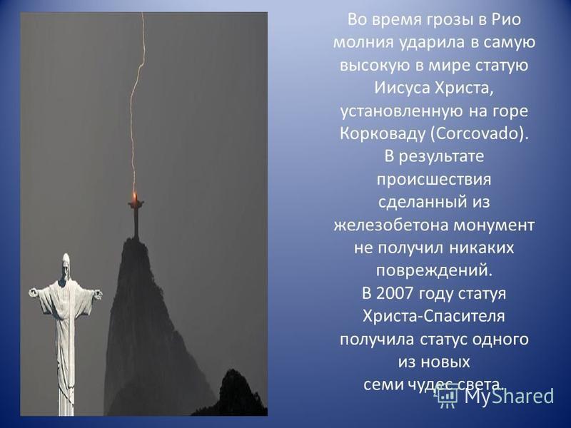 Во время грозы в Рио молния ударила в самую высокую в мире статую Иисуса Христа, установленную на горе Корковаду (Corcovado). В результате происшествия сделанный из железобетона монумент не получил никаких повреждений. В 2007 году статуя Христа-Спаси