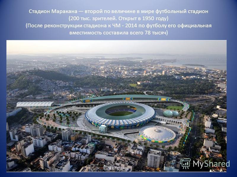 Стадион Маракана второй по величине в мире футбольный стадион (200 тыс. зрителей. Открыт в 1950 году) (После реконструкции стадиона к ЧМ - 2014 по футболу его официальная вместимость составила всего 78 тысяч)