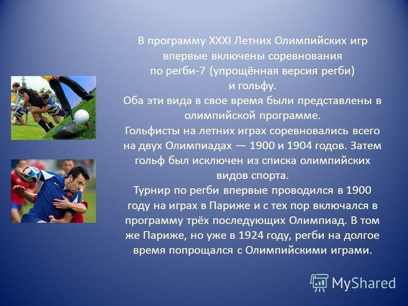 В программу XXXI Летних Олимпийских игр впервые включены соревнования по регби-7 (упрощённая версия регби) и гольфу. Оба эти вида в свое время были представлены в олимпийской программе. Гольфисты на летних играх соревновались всего на двух Олимпиадах