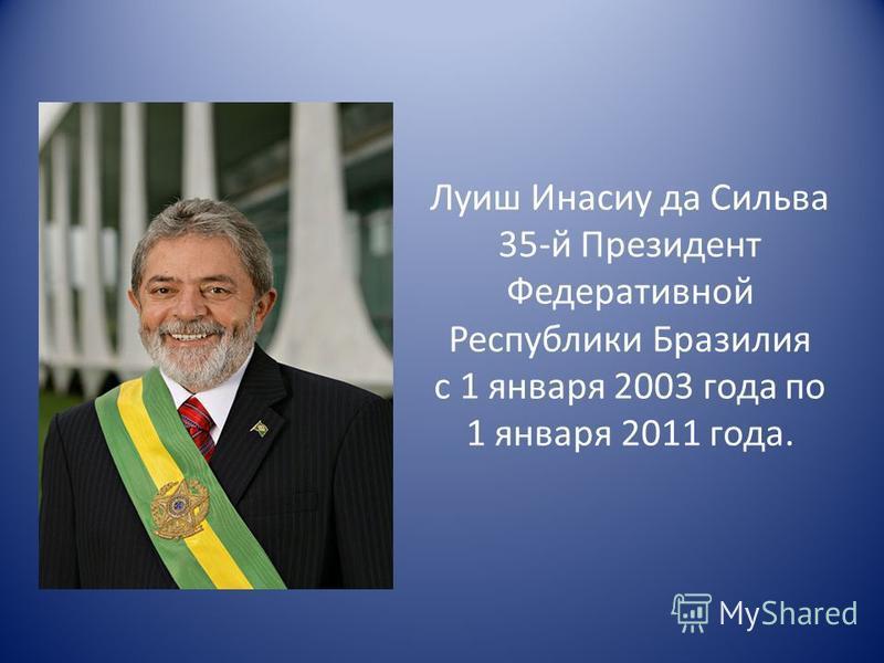 Луиш Инасиу да Сильва 35-й Президент Федеративной Республики Бразилия с 1 января 2003 года по 1 января 2011 года.