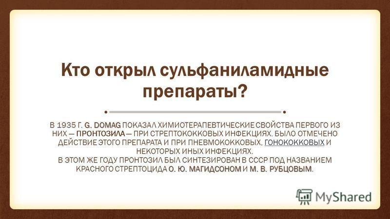 Кто открыл сульфаниламидные препараты? G. DOMAG В 1935 Г. G. DOMAG ПОКАЗАЛ ХИМИОТЕРАПЕВТИЧЕСКИЕ СВОЙСТВА ПЕРВОГО ИЗ НИХ ПРОНТОЗИЛА ПРИ СТРЕПТОКОККОВЫХ ИНФЕКЦИЯХ. БЫЛО ОТМЕЧЕНО ДЕЙСТВИЕ ЭТОГО ПРЕПАРАТА И ПРИ ПНЕВМОКОККОВЫХ, ГОНОКОККОВЫХ И НЕКОТОРЫХ ИН