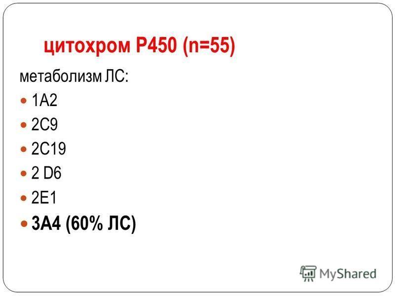 цитохром Р450 (n=55) метаболизм ЛС: 1А2 2С9 2С19 2 D6 2E1 3A4 (60% ЛС)