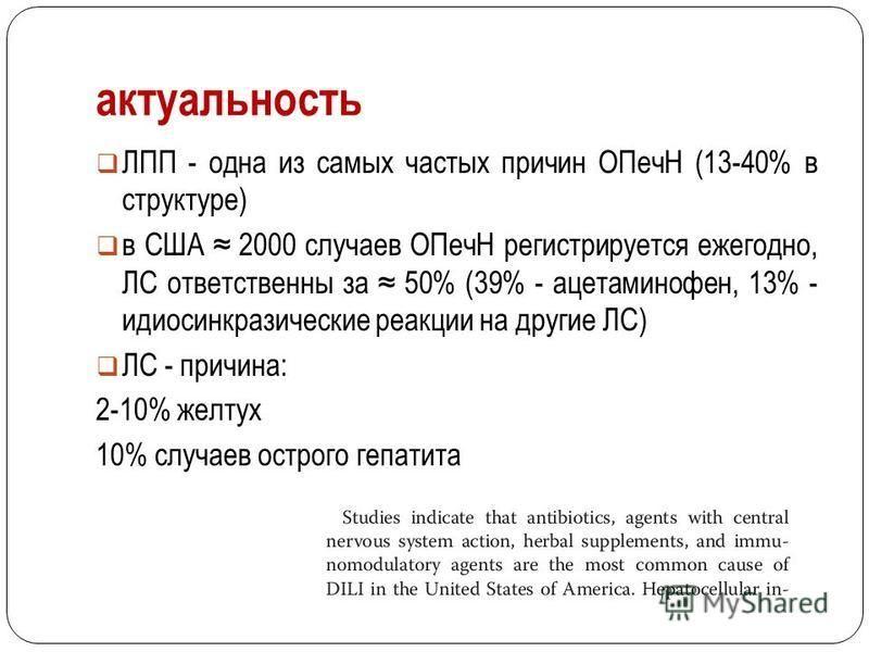 актуальность ЛПП - одна из самых частых причин ОПечН (13-40% в структуре) в США 2000 случаев ОПечН регистрируется ежегодно, ЛС ответственны за 50% (39% - ацетаминофен, 13% - идиосинкразические реакции на другие ЛС) ЛС - причина: 2-10% желтух 10% случ