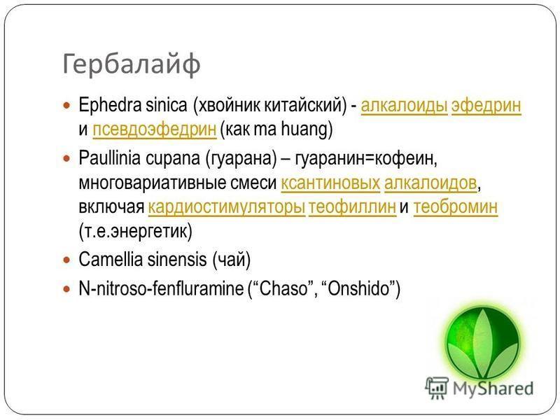Гербалайф Ephedra sinica (хвойник китайский) - алкалоиды эфедрин и псевдоэфедрин (как ma huang)алкалоидыэфедринпсевдоэфедрин Paullinia cupana (гуарана) – гуаранин=кофеин, многовариативные смеси ксантиновых алкалоидов, включая кардиостимуляторы теофил