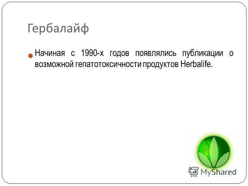 Гербалайф Начиная с 1990-х годов появлялись публикации о возможной гепатотоксичности продуктов Herbalife.