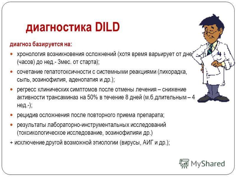 диагностика DILD диагноз базируется на: хронология возникновения осложнений (хотя время варьирует от дней (часов) до нед.- 3 мес. от старта); сочетание гепатотоксичности с системными реакциями (лихорадка, сыпь, эозинофилия, аденопатия и др.); регресс