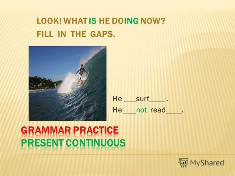LOOK! WHAT IS HE DOING NOW? FILL IN THE GAPS. He ___surf____. He ___not read____.
