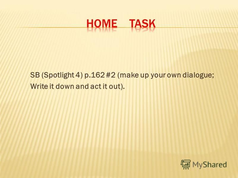 SB (Spotlight 4) p.162 #2 (make up your own dialogue; Write it down and act it out).