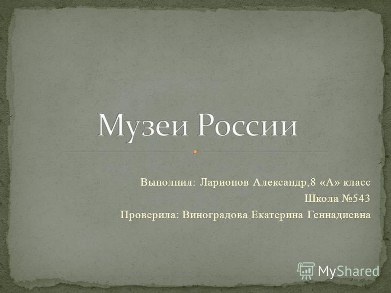 Выполнил: Ларионов Александр,8 «А» класс Школа 543 Проверила: Виноградова Екатерина Геннадиевна