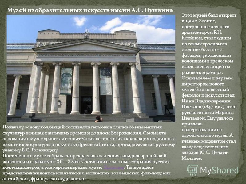 Музей изобразительных искусств имени А.С. Пушкина Этот музей был открыт в 1912 г. Здание, построенное для него архитектором Р.И. Клейном, стало одним из самых красивых в столице России - с фасадом, украшенным колоннами в греческом стиле, и лестницей