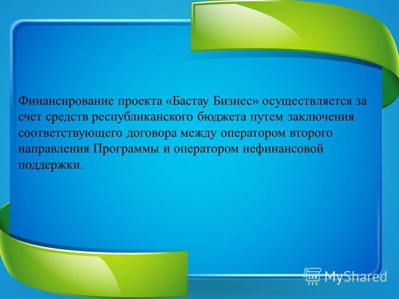 Финансирование проекта «Бастау Бизнес» осуществляется за счет средств республиканского бюджета путем заключения соответствующего договора между оператором второго направления Программы и оператором нефинансовой поддержки.