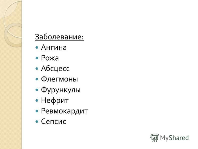Заболевание : Ангина Рожа Абсцесс Флегмоны Фурункулы Нефрит Ревмокардит Сепсис