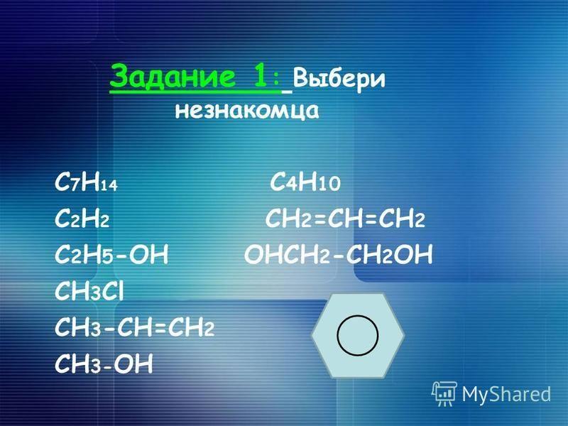Задание 1 : Выбери незнакомца C 7 H 14 C 4 H 10 C 2 H 2 CH 2 =CH=CH 2 C 2 H 5 -OH OHCH 2 -CH 2 OH CH 3 Cl CH 3 -CH=CH 2 CH 3- OH
