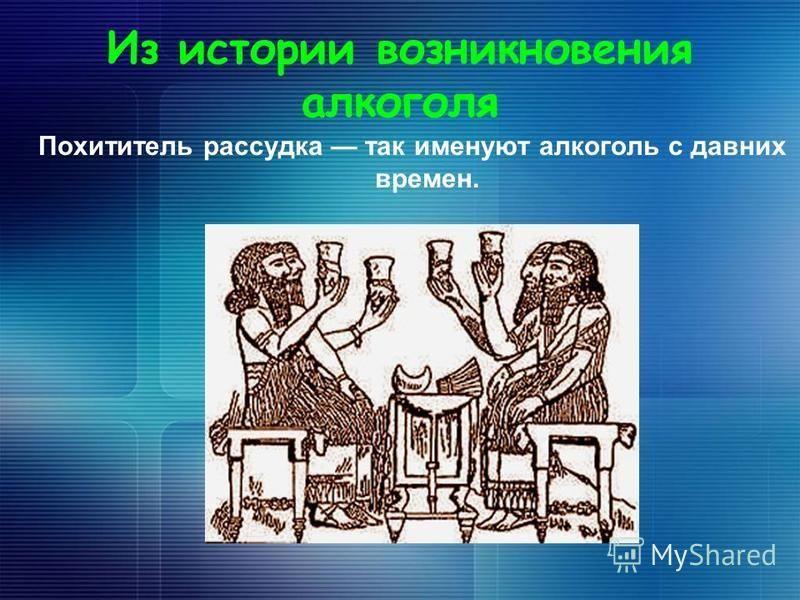 Из истории возникновения алкоголя Похититель рассудка так именуют алкоголь с давних времен.