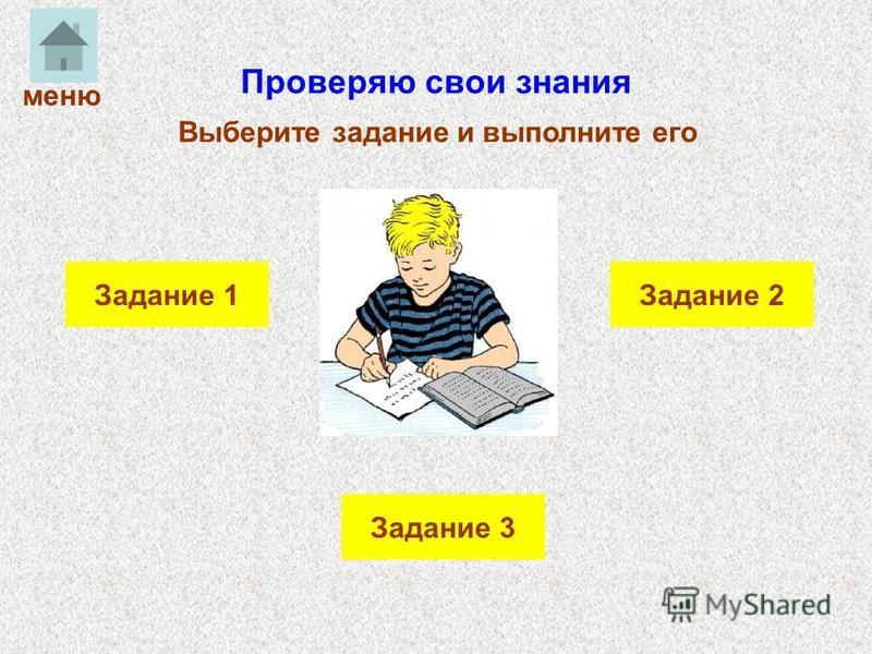 Проверяю свои знания Выберите задание и выполните его Задание 2Задание 1 Задание 3 меню