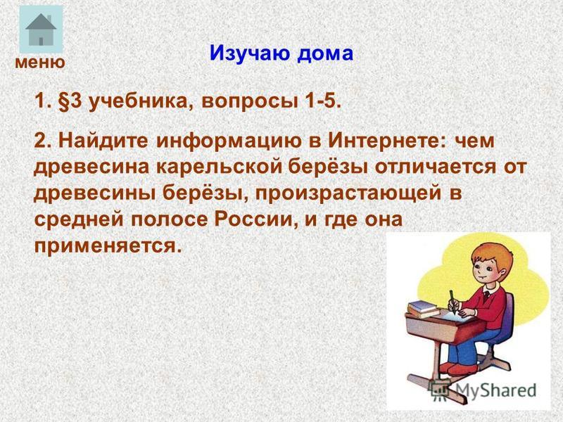 Изучаю дома 1. §3 учебника, вопросы 1-5. 2. Найдите информацию в Интернете: чем древесина карельской берёзы отличается от древесины берёзы, произрастающей в средней полосе России, и где она применяется. меню