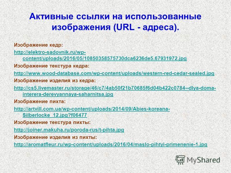 Активные ссылки на использованные изображения (URL - адреса). Изображение кедр: http://elektro-sadovnik.ru/wp- content/uploads/2016/05/10850358575730dca6236de5.67931972. jpg Изображение текстура кедра: http://www.wood-database.com/wp-content/uploads/