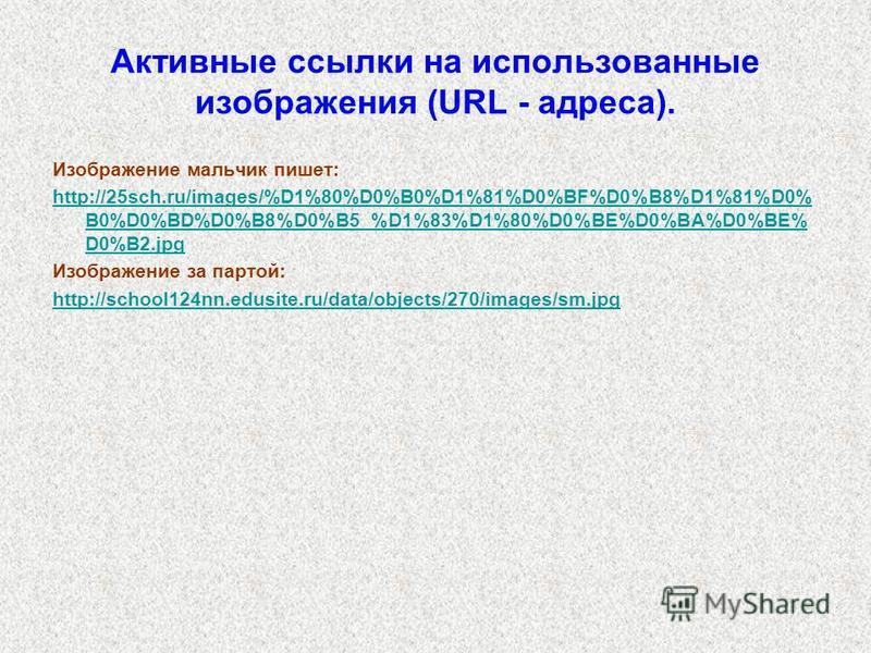 Активные ссылки на использованные изображения (URL - адреса). Изображение мальчик пишет: http://25sch.ru/images/%D1%80%D0%B0%D1%81%D0%BF%D0%B8%D1%81%D0% B0%D0%BD%D0%B8%D0%B5_%D1%83%D1%80%D0%BE%D0%BA%D0%BE% D0%B2. jpg Изображение за партой: http://sch