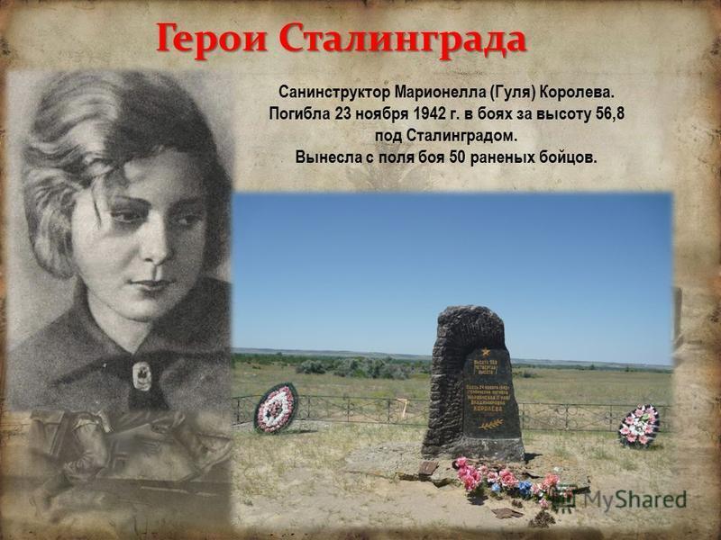 Герои Сталинграда Санинструктор Марионелла (Гуля) Королева. Погибла 23 ноября 1942 г. в боях за высоту 56,8 под Сталинградом. Вынесла с поля боя 50 раненых бойцов.