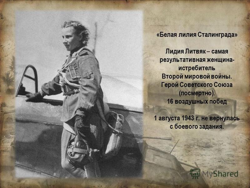 «Белая лилия Сталинграда» Лидия Литвяк – самая результативная женщина- истребитель Второй мировой войны. Герой Советского Союза (посмертно). 16 воздушных побед 1 августа 1943 г. не вернулась с боевого задания.