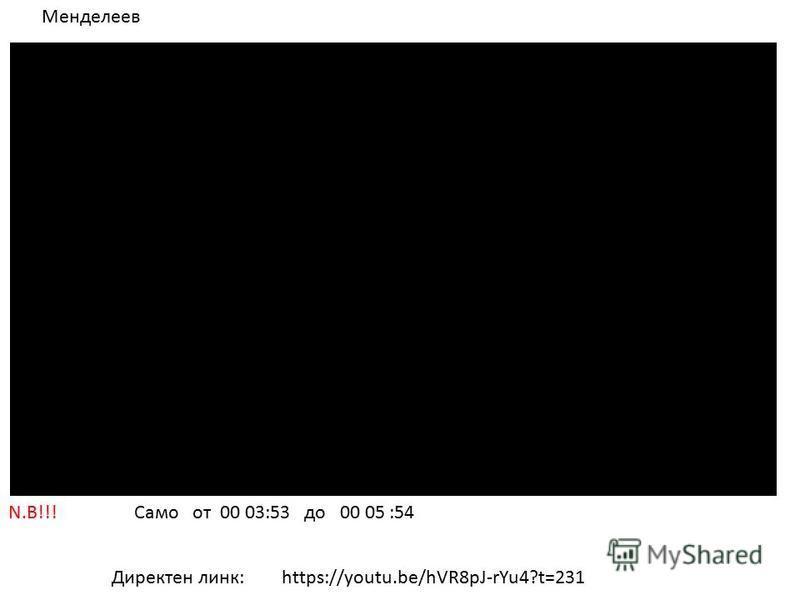 N.B!!! Само от 00 03:53 до 00 05 :54 Директен линк: Менделеев https://youtu.be/hVR8pJ-rYu4?t=231